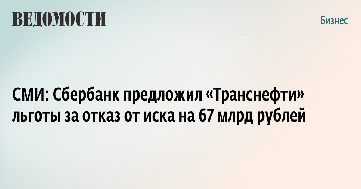 СМИ Сбербанк предложил Транснефти льготы за отказ от иска на  СМИ Сбербанк предложил Транснефти льготы за отказ от иска на 67 млрд рублей ВЕДОМОСТИ