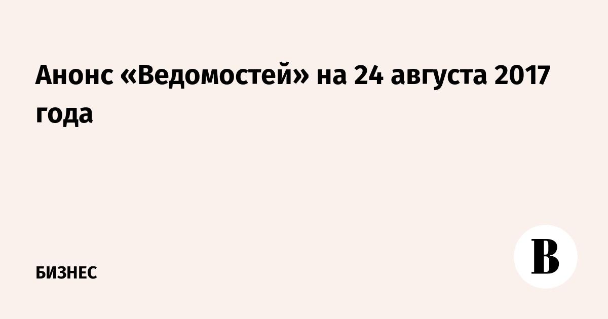 7ca0502947bc Анонс «Ведомостей» на 24 августа 2017 года – ВЕДОМОСТИ