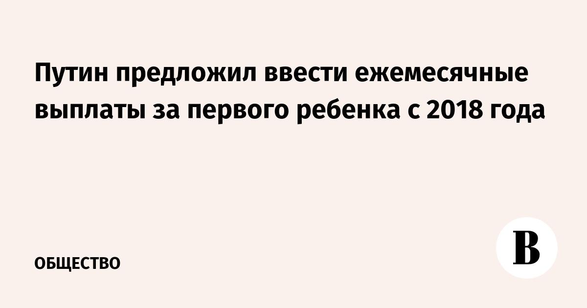 Путин предложил ввести ежемесячные выплаты за первого ребенка с  Путин предложил ввести ежемесячные выплаты за первого ребенка с 2018 года ВЕДОМОСТИ