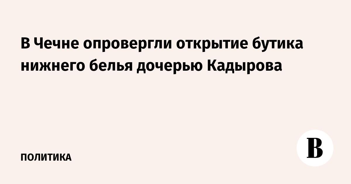 2b77873c36c0 В Чечне опровергли открытие бутика нижнего белья дочерью Кадырова –  ВЕДОМОСТИ