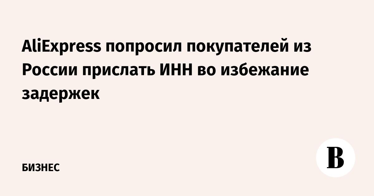 AliExpress попросил покупателей из России прислать ИНН во избежание  задержек – ВЕДОМОСТИ dfabd8bbe23