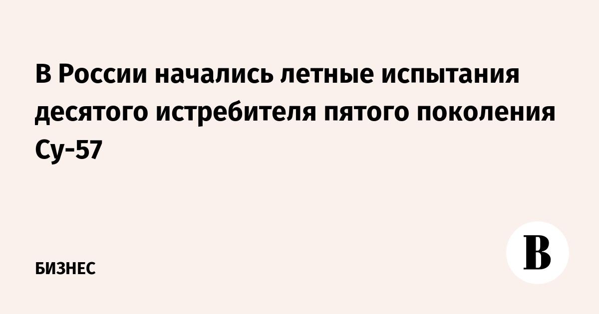 В России начались летные испытания десятого истребителя пятого поколения Су-57