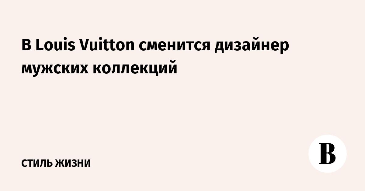 4146dda88816 В Louis Vuitton сменится дизайнер мужских коллекций – ВЕДОМОСТИ