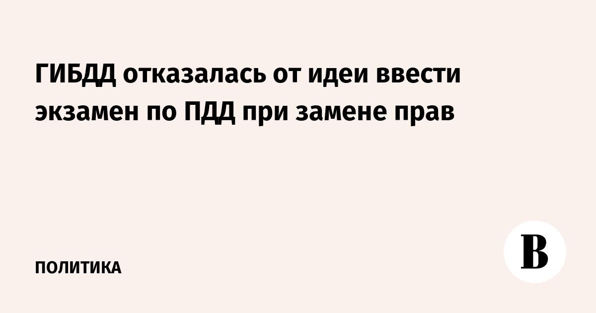 ГИБДД отказалась от идеи ввести экзамен по ПДД при замене прав – ВЕДОМОСТИ 704ae788728