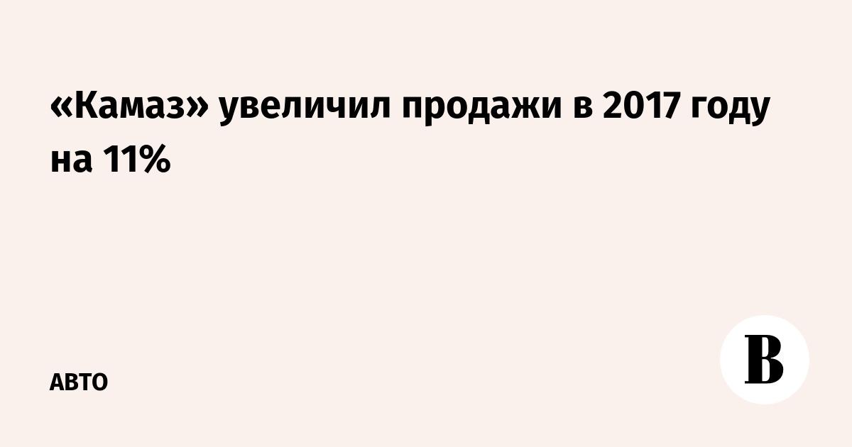 4f93401dce59 «Камаз» увеличил продажи в 2017 году на 11% – ВЕДОМОСТИ