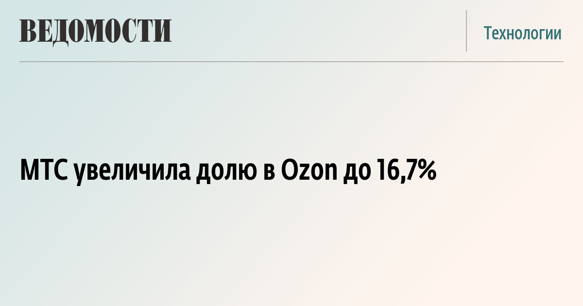 b9afd24b6d48 МТС увеличила долю в Ozon до 16,7% – ВЕДОМОСТИ