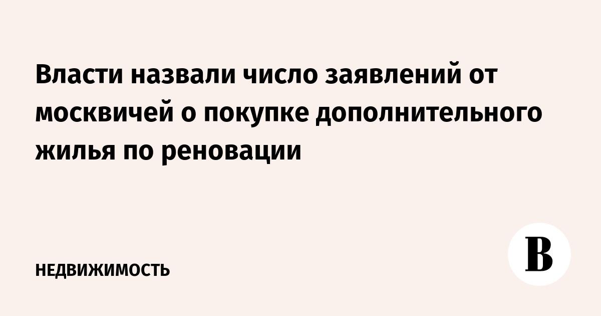 Власти назвали число заявлений от москвичей о покупке дополнительного жилья по реновации