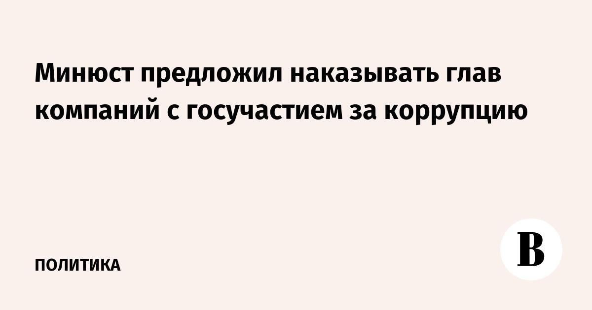 Минюст предложил наказывать глав компаний с госучастием за коррупцию