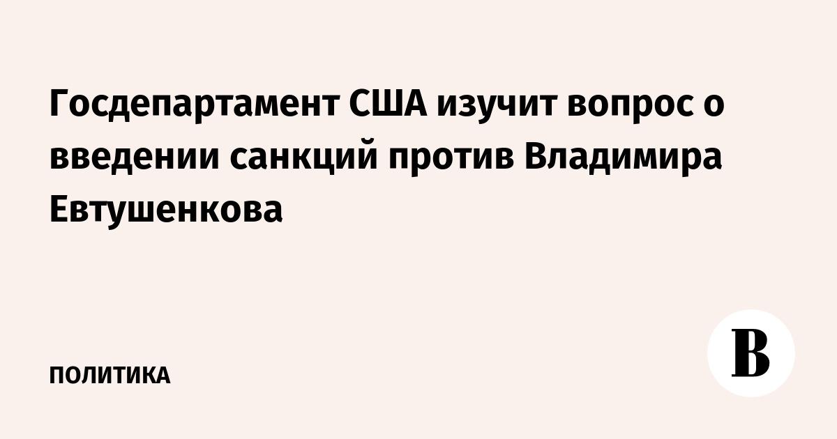 Госдепартамент США изучит вопрос о введении санкций против Владимира Евтушенкова