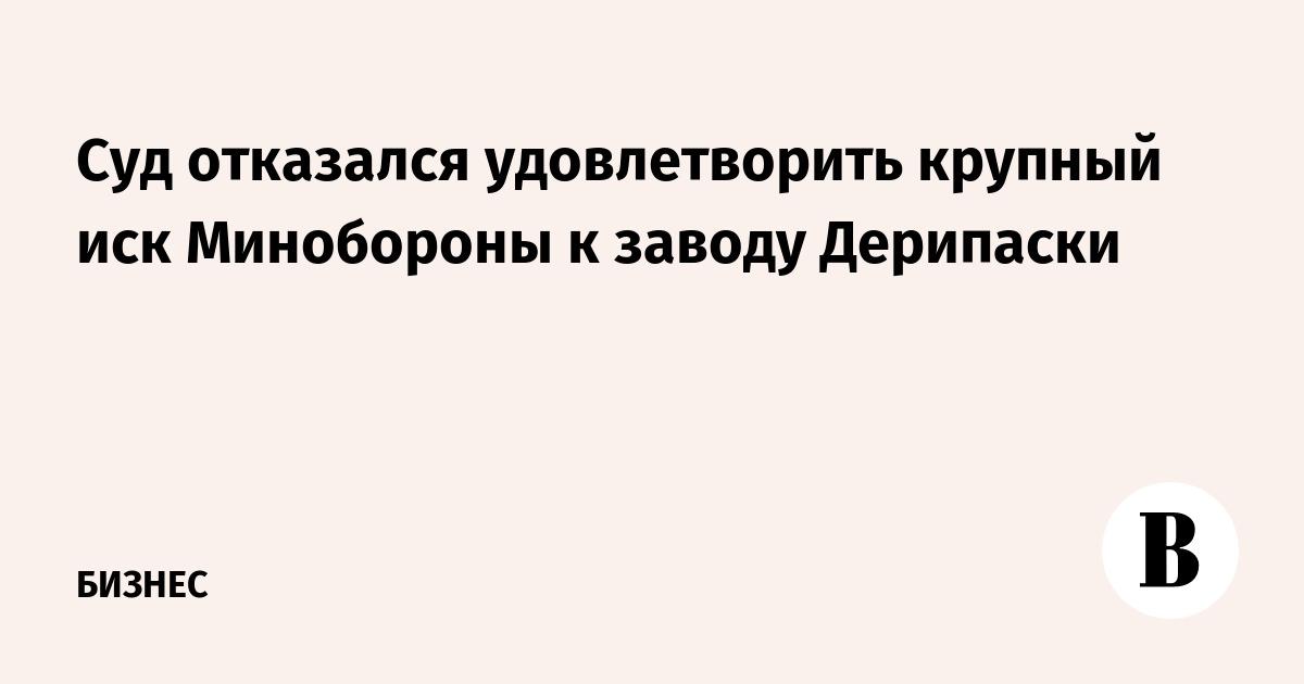 Суд отказался удовлетворить крупный иск Минобороны к заводу Дерипаски