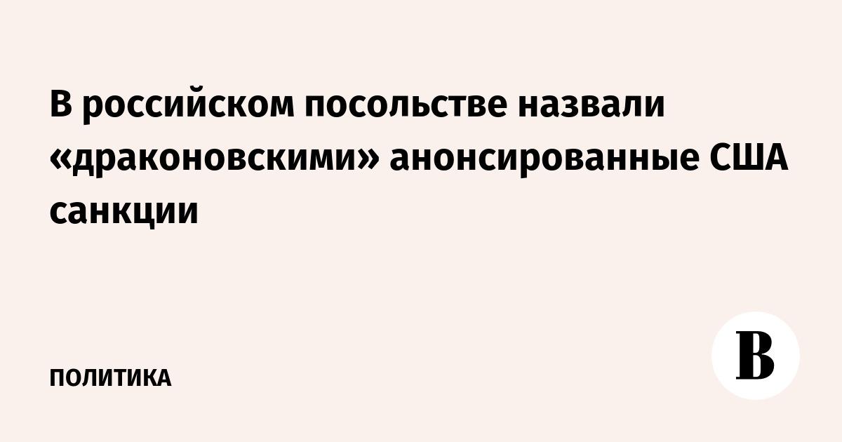 В российском посольстве назвали «драконовскими» анонсированные США санкции