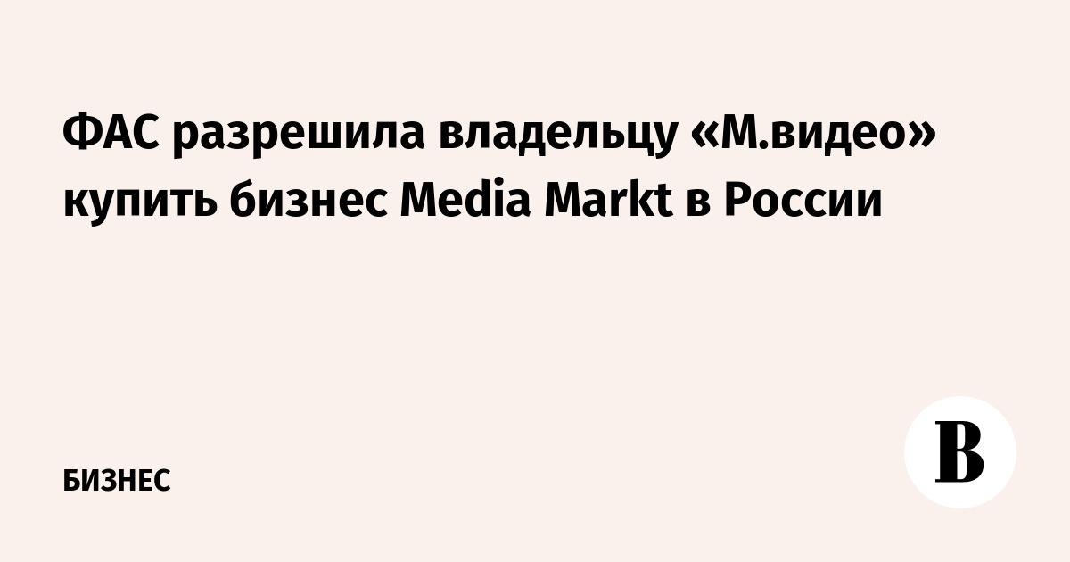 96e99580b728 ФАС разрешила владельцу «М.видео» купить бизнес Media Markt в России –  ВЕДОМОСТИ