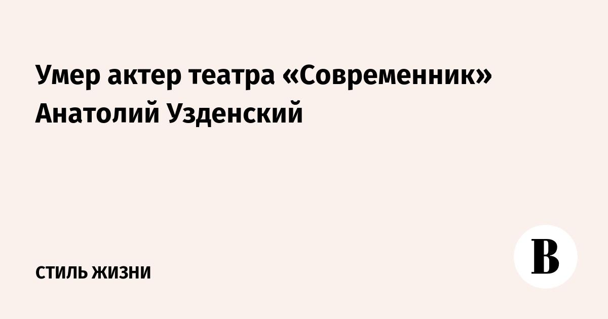 Умер актер театра «Современник» Анатолий Узденский