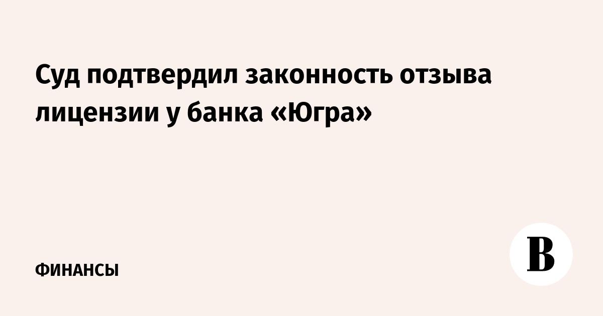Арбитражный суд подтвердил законность отзыва лицензии у банка Югра 917