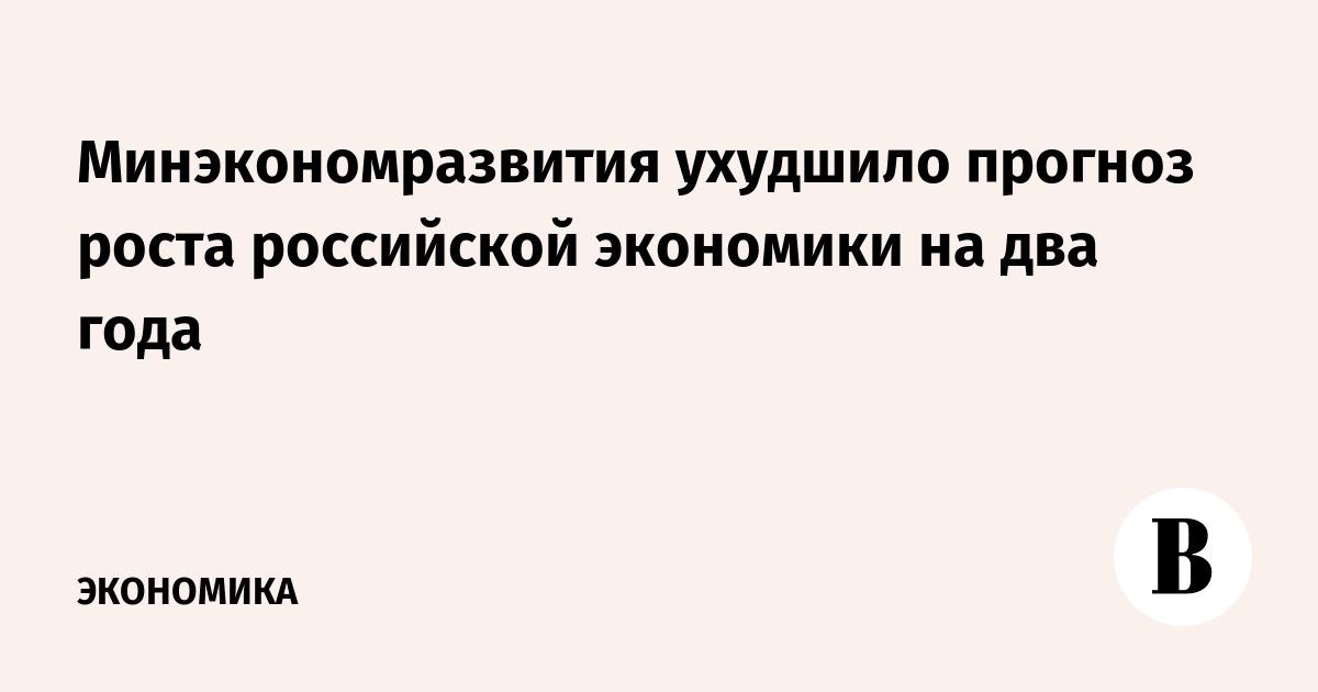 194682f9fc35 Минэкономразвития ухудшило прогноз роста российской экономики на два года –  ВЕДОМОСТИ