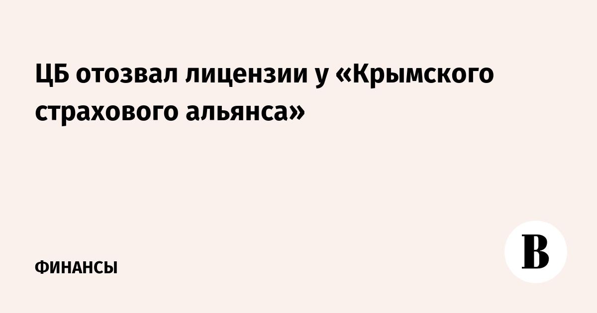 ЦБ отозвал лицензии у «Крымского страхового альянса»