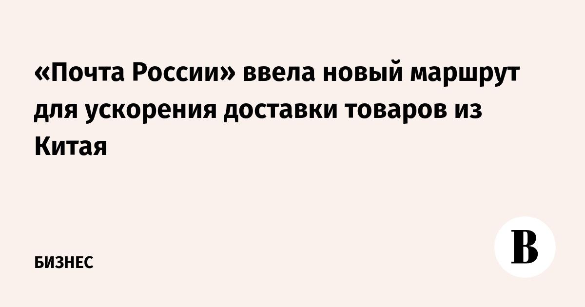 948b1f78b «Почта России» ввела новый маршрут для ускорения доставки товаров из Китая  – ВЕДОМОСТИ