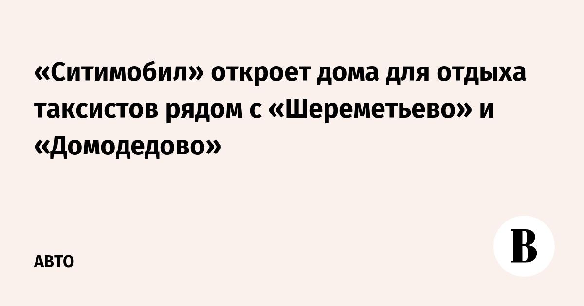 «Ситимобил» откроет дома для отдыха таксистов рядом с «Шереметьево» и «Домодедово»