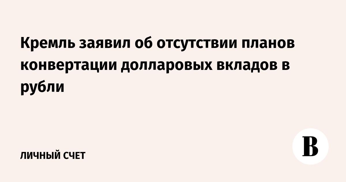 Кремль заявил об отсутствии планов конвертации долларовых вкладов в рубли