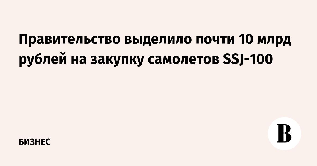 Правительство выделило почти 10 млрд рублей на закупку самолетов SSJ-100