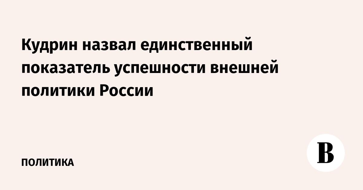 Кудрин назвал единственный показатель успешности внешней политики России
