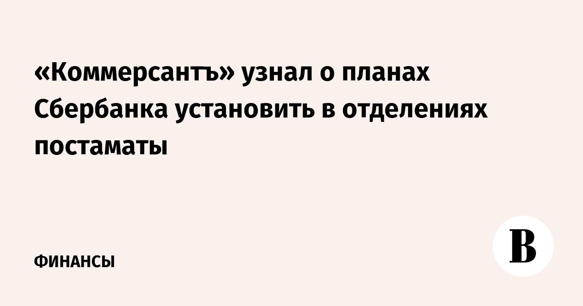«Коммерсантъ» узнал о планах Сбербанка установить в отделениях постаматы
