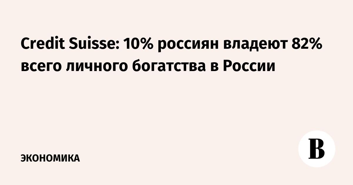 Credit Suisse: 10% россиян владеют 82% всего личного богатства в России