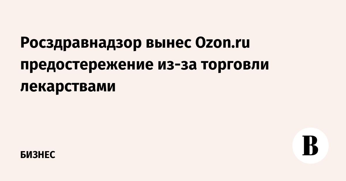 22cba5cd76fc Росздравнадзор вынес Ozon.ru предостережение из-за торговли лекарствами –  ВЕДОМОСТИ