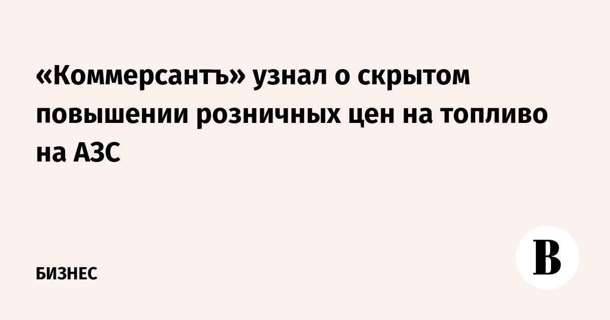 «Коммерсантъ» узнал о скрытом повышении розничных цен на топливо на АЗС