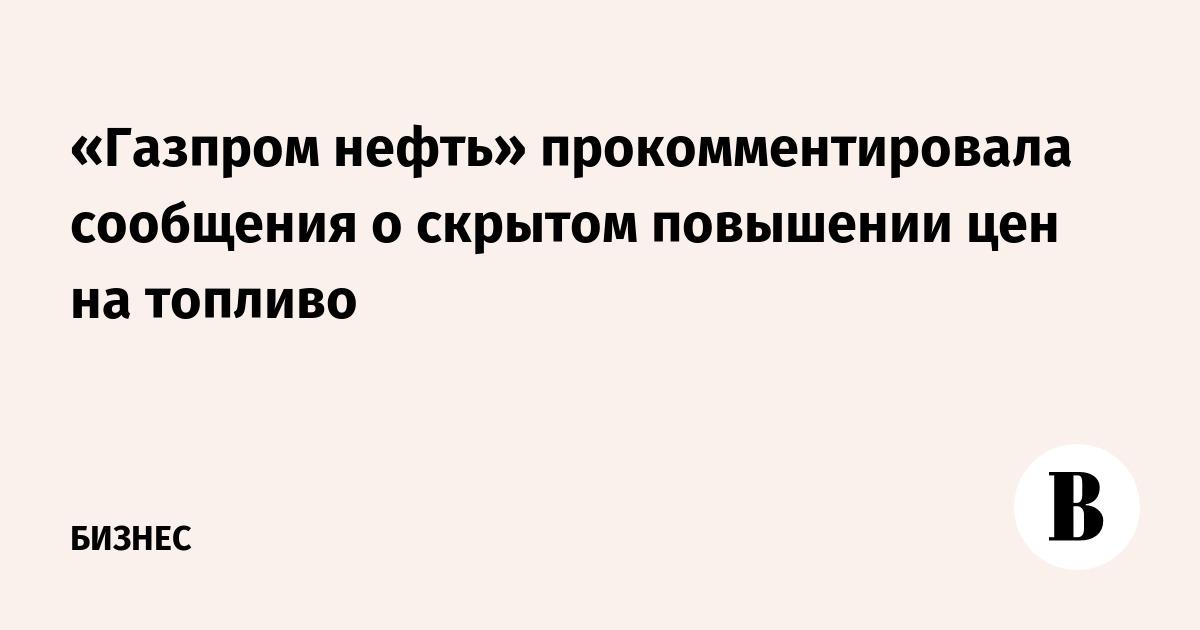 «Газпром нефть» прокомментировала сообщения о скрытом повышении цен на топливо
