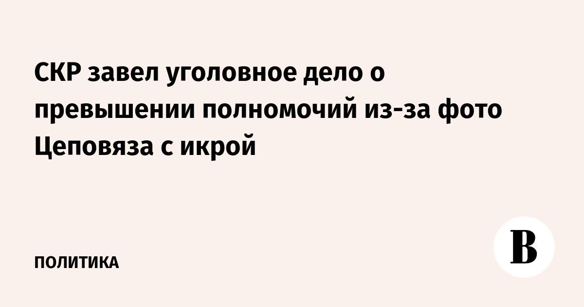 СКР завел уголовное дело о превышении полномочий из-за фото Цеповяза с икрой