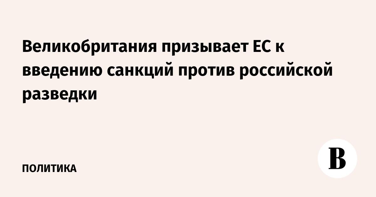 Великобритания призывает ЕС к введению санкций против российской разведки