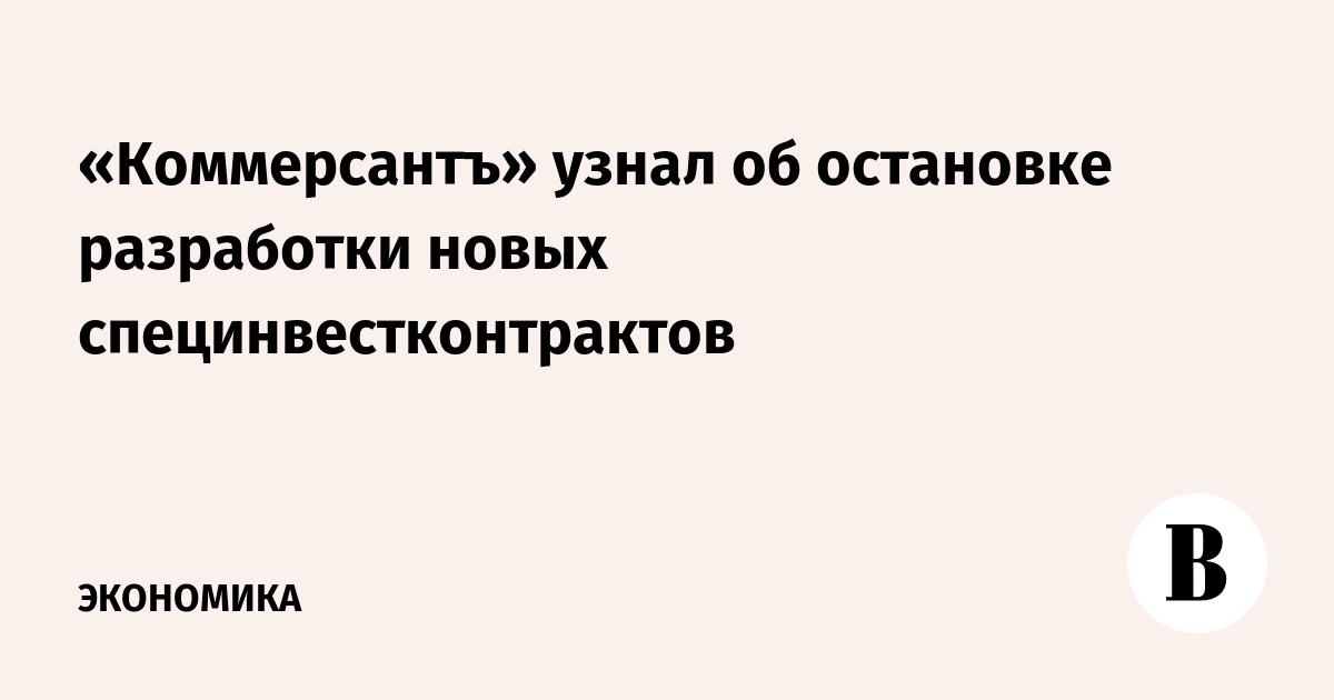 «Коммерсантъ» узнал об остановке разработки новых специнвестконтрактов