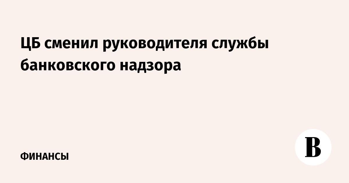 ЦБ сменил руководителя службы банковского надзора