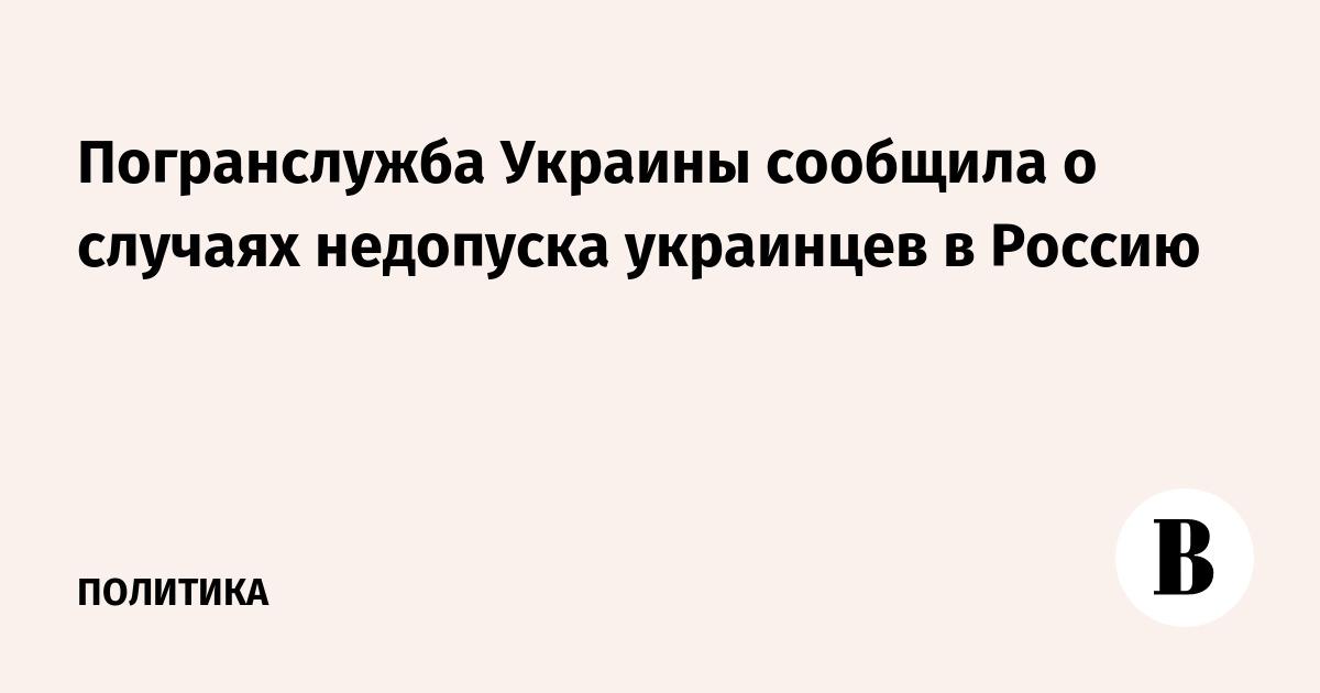 Погранслужба Украины сообщила о случаях недопуска украинцев в Россию –  ВЕДОМОСТИ 31387e9ef19
