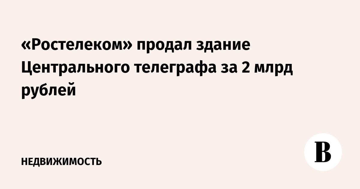 «Ростелеком» продал здание Центрального телеграфа за 2 млрд рублей –  ВЕДОМОСТИ 300ca4b436c