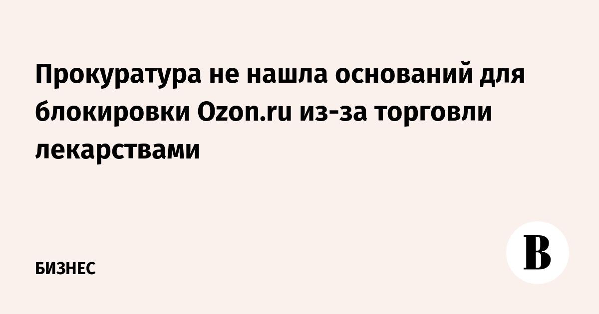 1ca3c1a28833 Прокуратура не нашла оснований для блокировки Ozon.ru из-за торговли  лекарствами – ВЕДОМОСТИ