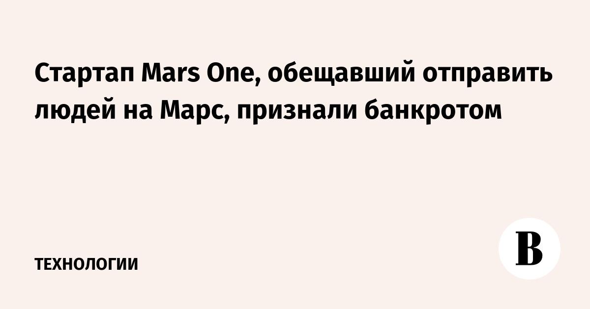 Стартап Mars One, обещавший отправить людей на Марс, признали банкротом