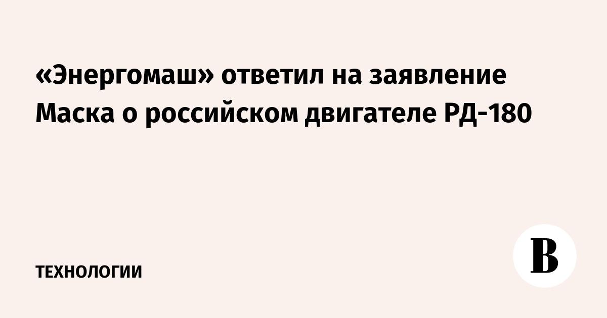 «Энергомаш» ответил на заявление Маска о российском двигателе РД-180