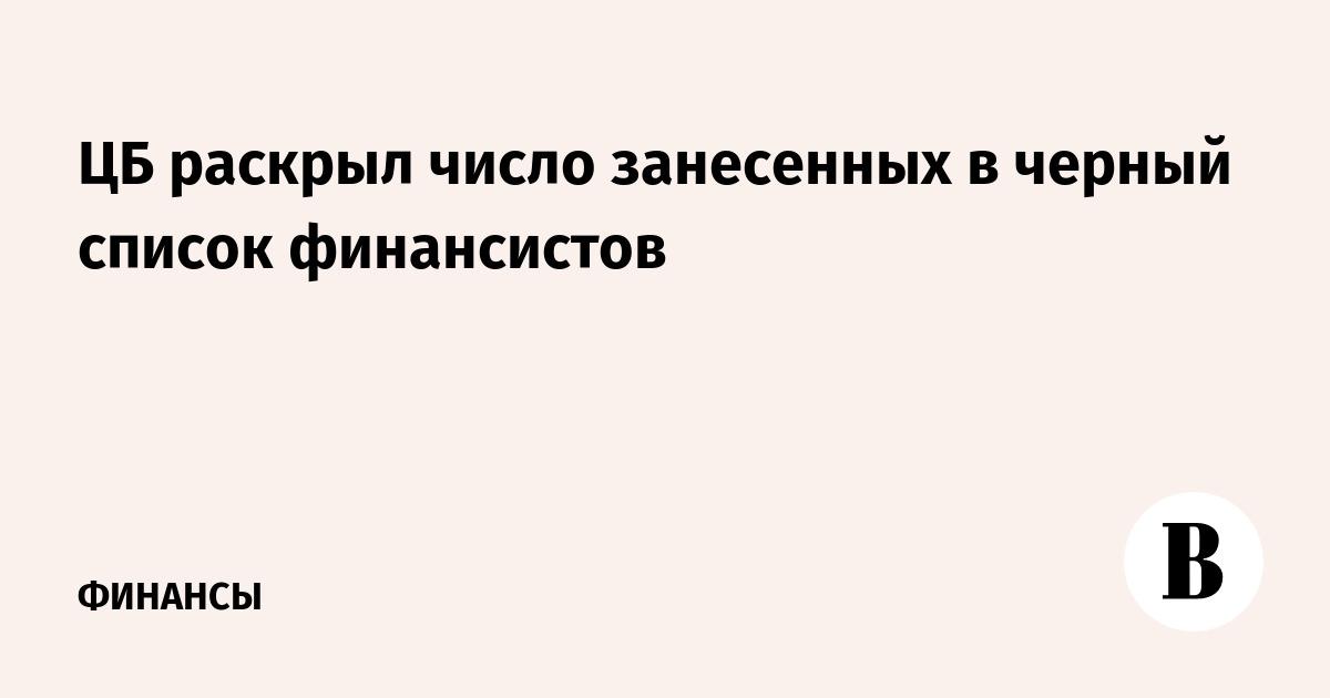 ЦБ раскрыл число занесенных в черный список финансистов