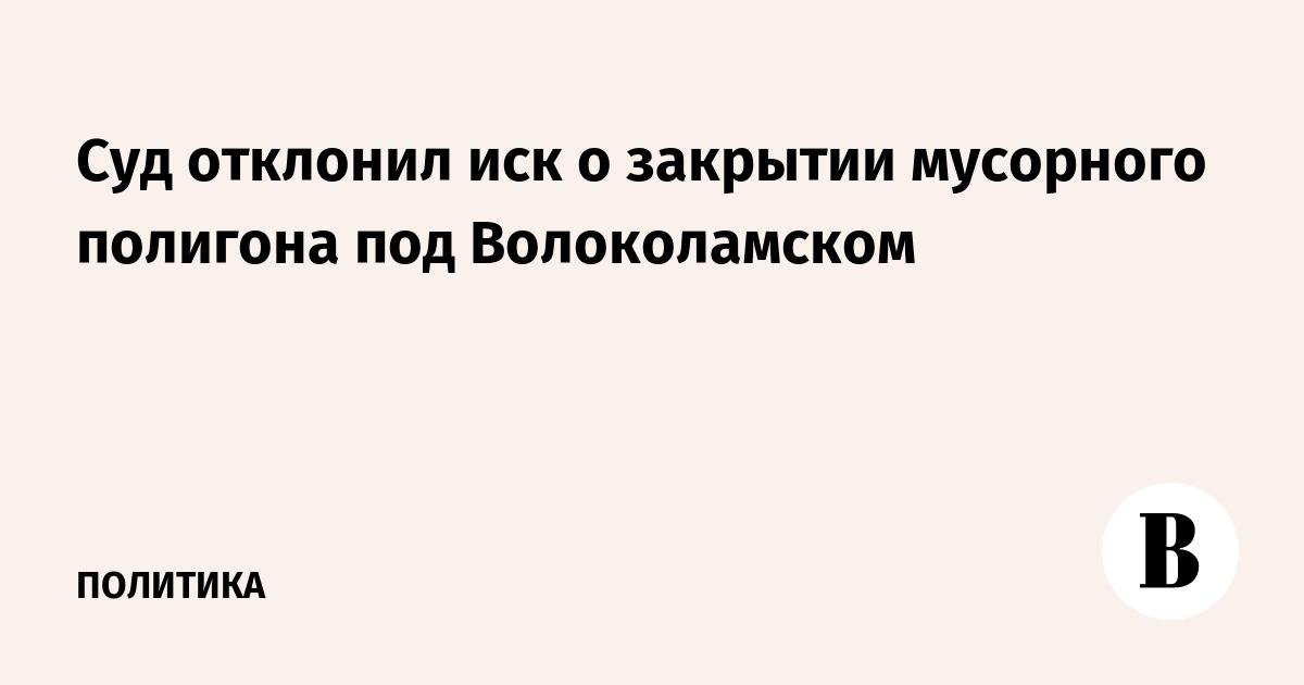 Суд отклонил иск о закрытии мусорного полигона под Волоколамском