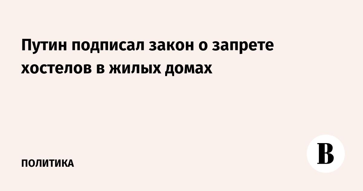 Путин подписал закон о запрете хостелов в жилых домах