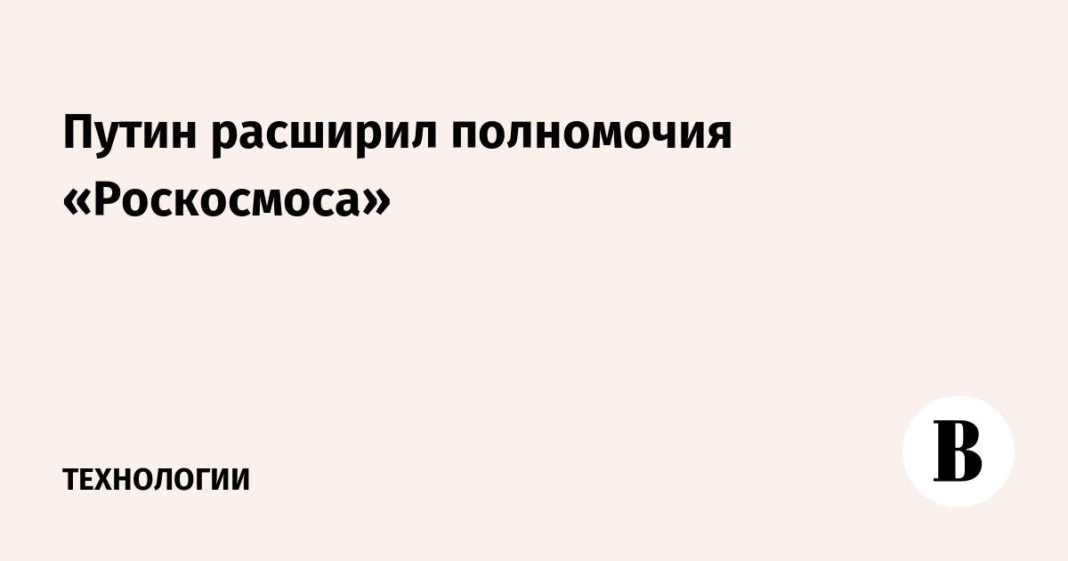 Путин расширил полномочия «Роскосмоса»