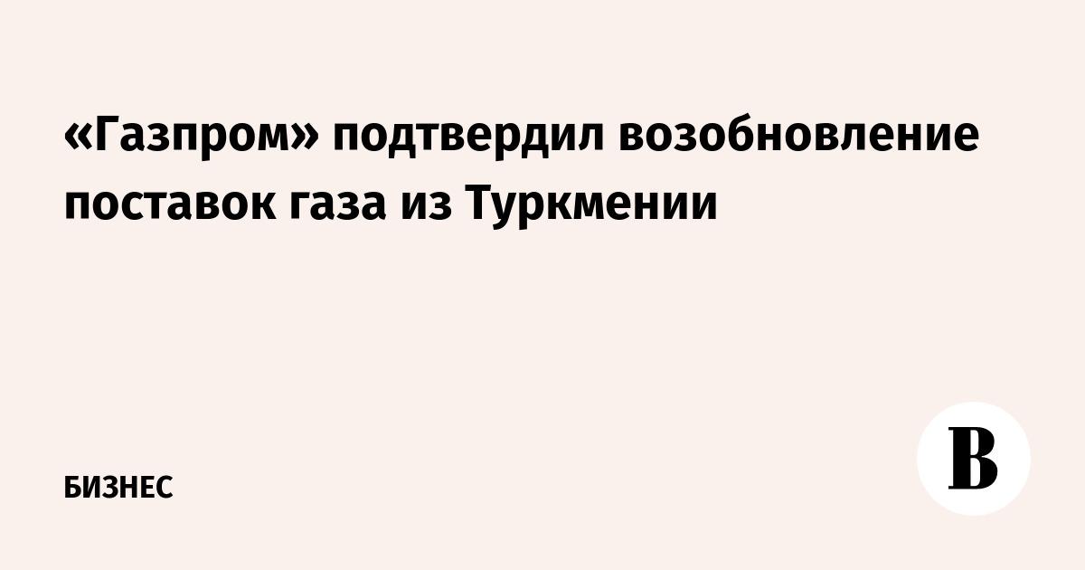 «Газпром» подтвердил возобновление поставок газа из Туркмении
