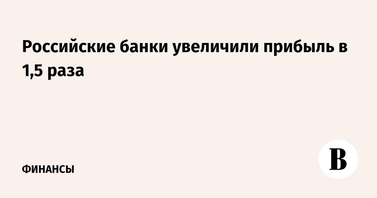 Российские банки увеличили прибыль в 1,5 раза