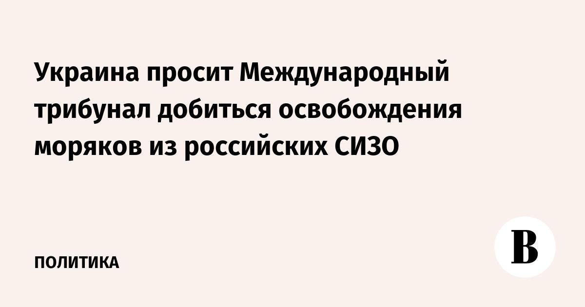 Украина просит Международный трибунал добиться освобождения моряков из российских СИЗО