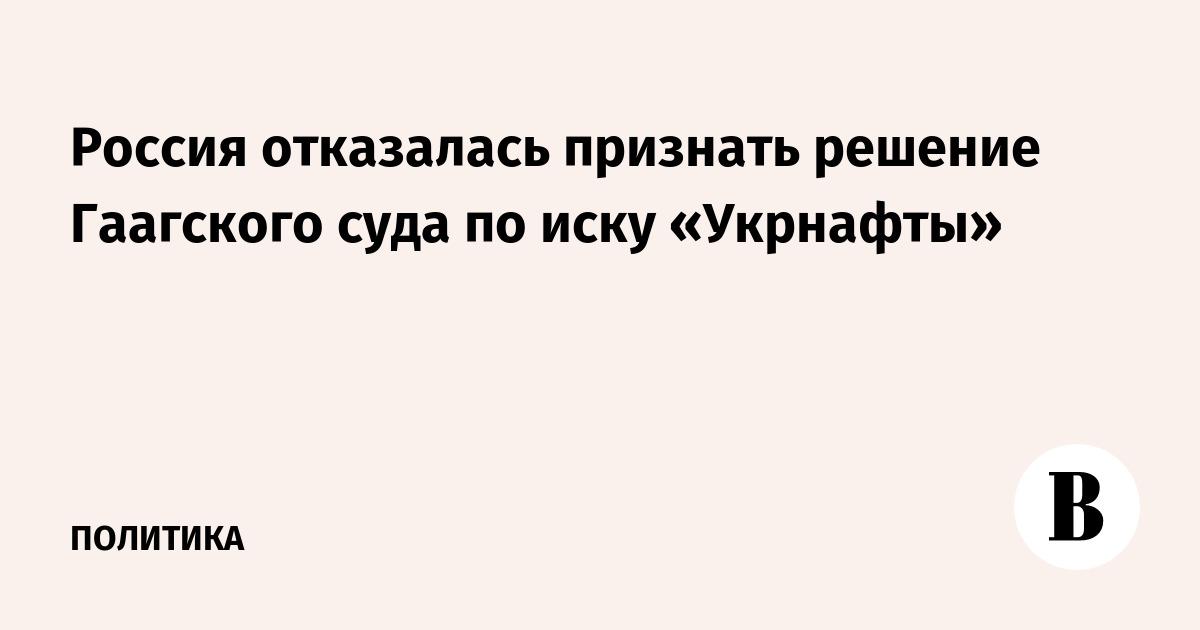 Россия отказалась признать решение Гаагского суда по иску «Укрнафты»