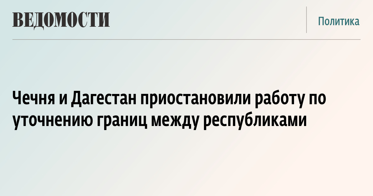Чечня и Дагестан приостановили работу по уточнению границы