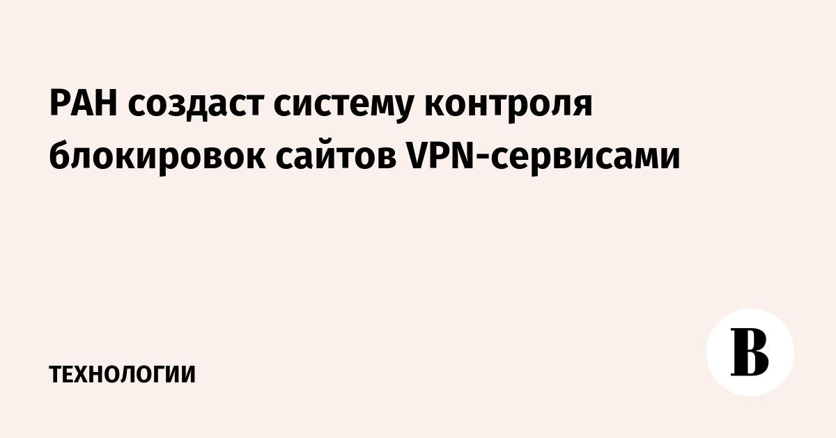 РАН создаст систему контроля блокировок сайтов VPN-сервисами