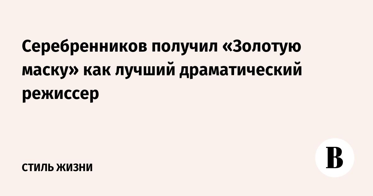 Серебренников получил «Золотую маску» как лучший драматический режиссер